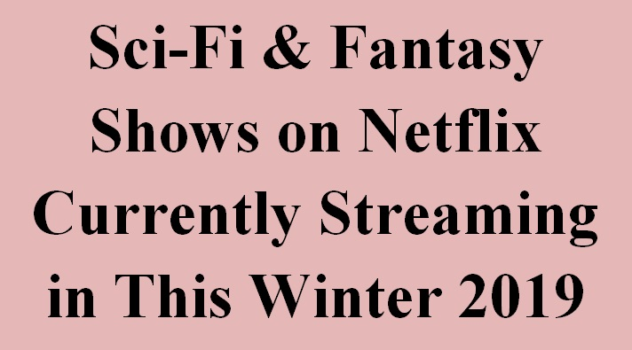 Sci-Fi & Fantasy Shows on Netflix Currently Streaming in This Winter 2019